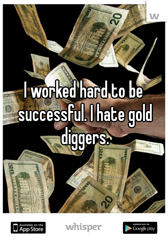 I worked hard to be successful. I hate gold diggers.