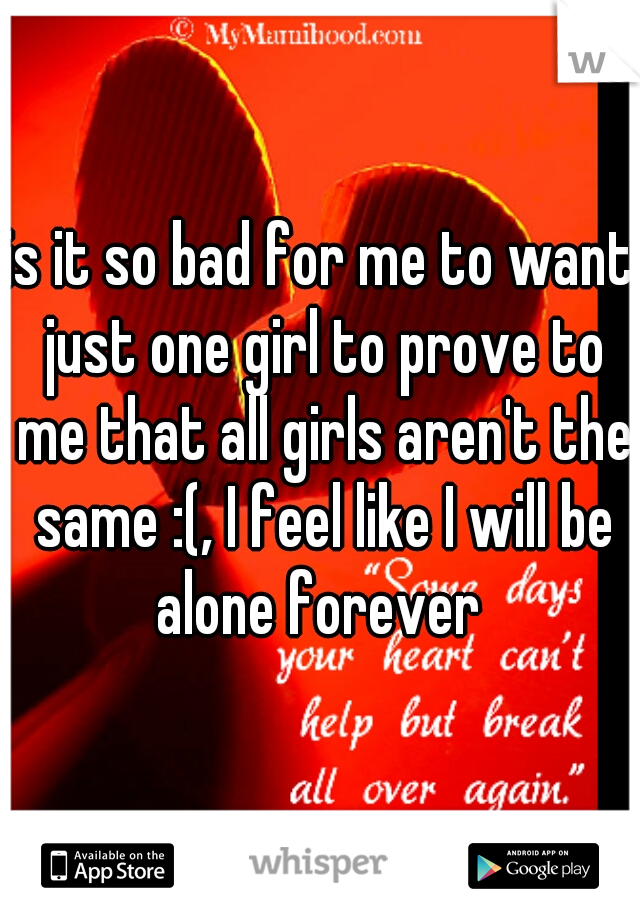 is it so bad for me to want just one girl to prove to me that all girls aren't the same :(, I feel like I will be alone forever