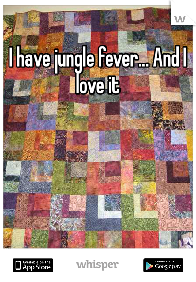 I have jungle fever... And I love it