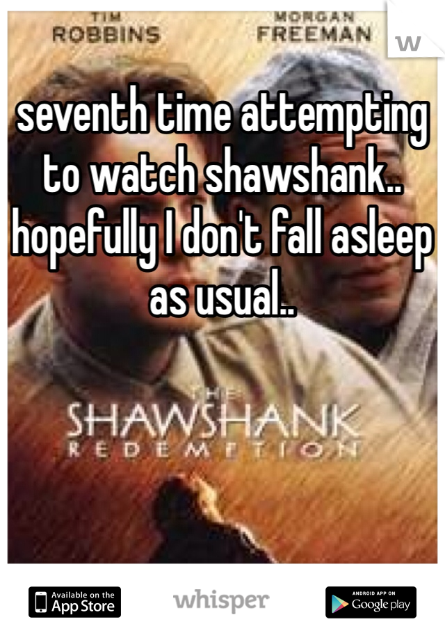 seventh time attempting to watch shawshank.. hopefully I don't fall asleep as usual..