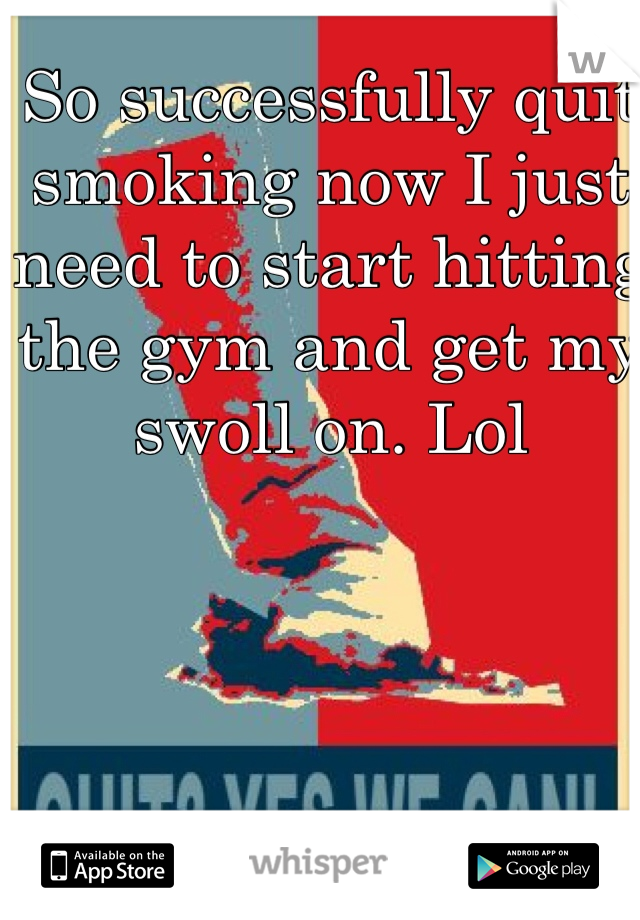 So successfully quit smoking now I just need to start hitting the gym and get my swoll on. Lol