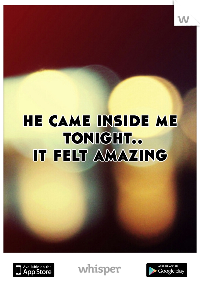 he came inside me tonight..   it felt amazing