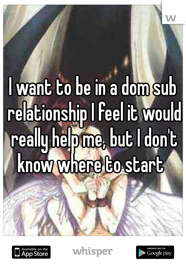 I want to be in a dom sub relationship I feel it would really help me, but I don't know where to start