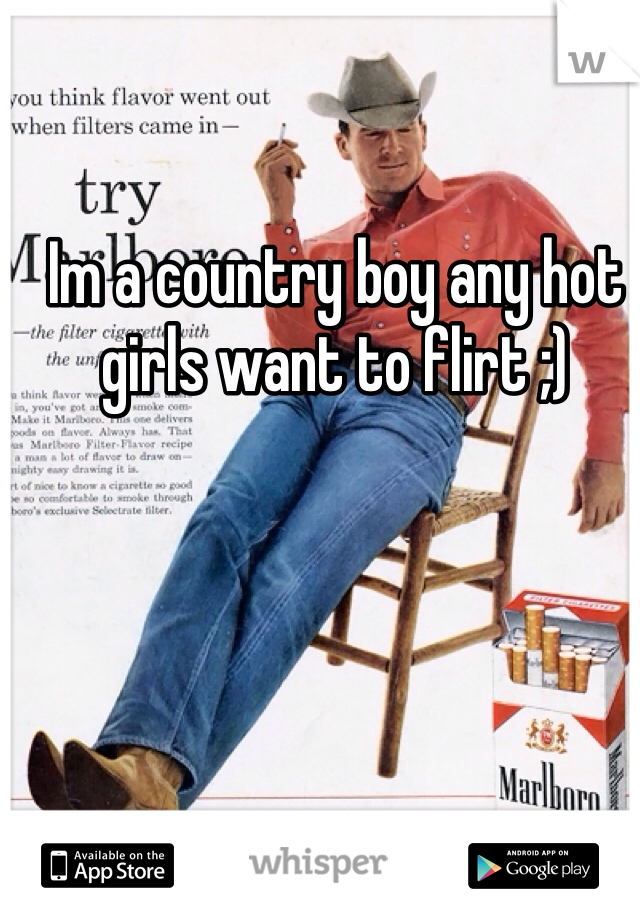 Im a country boy any hot girls want to flirt ;)