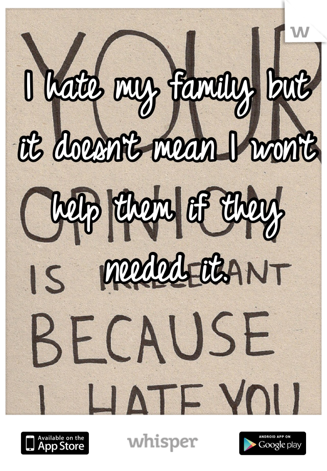 I hate my family but  it doesn't mean I won't help them if they needed it.