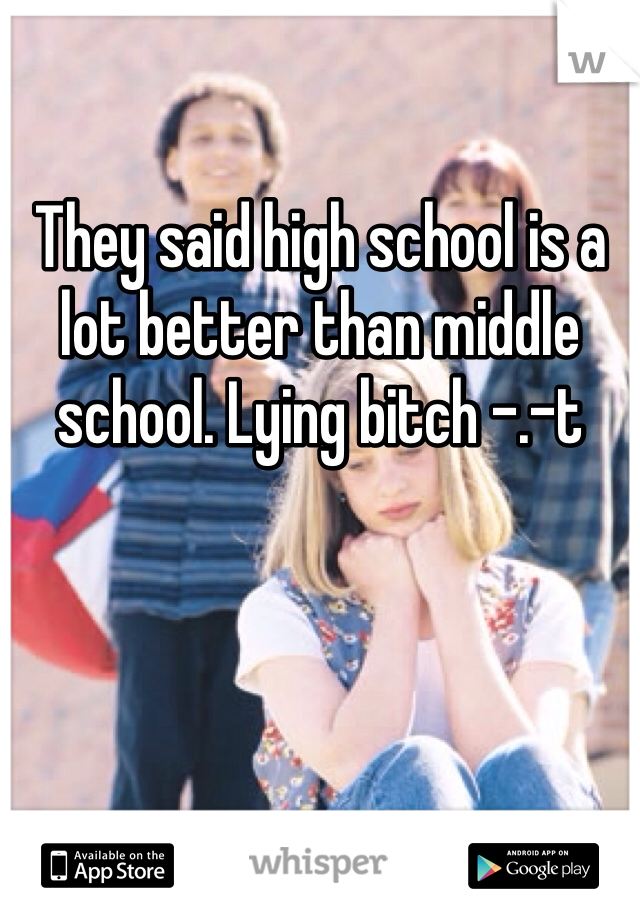They said high school is a lot better than middle school. Lying bitch -.-t