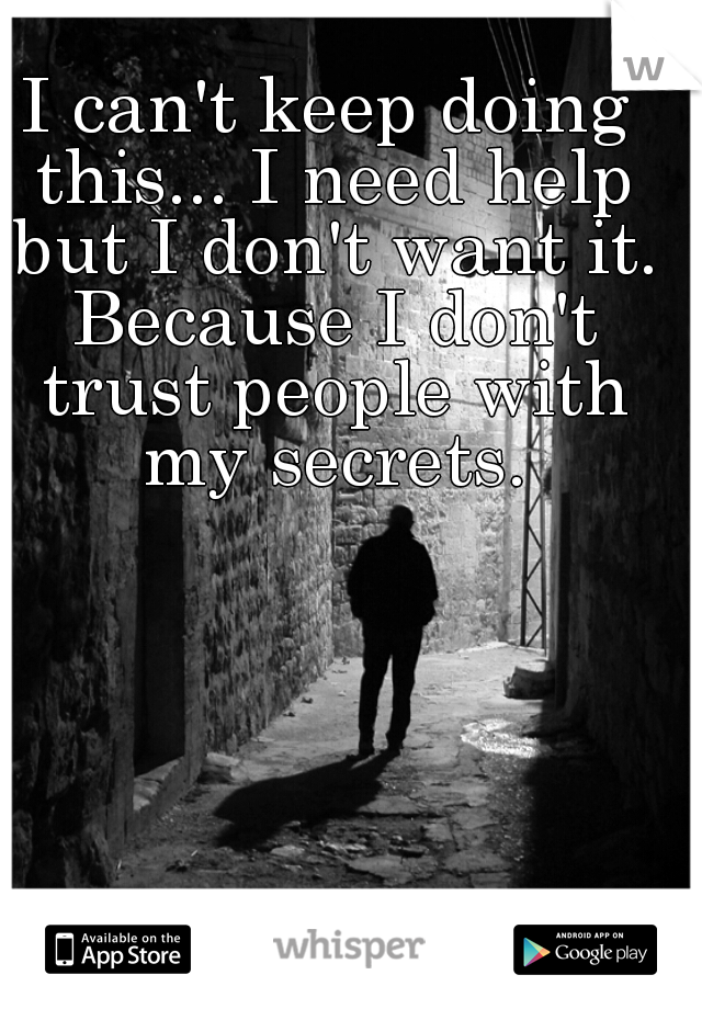 I can't keep doing this... I need help but I don't want it. Because I don't trust people with my secrets.