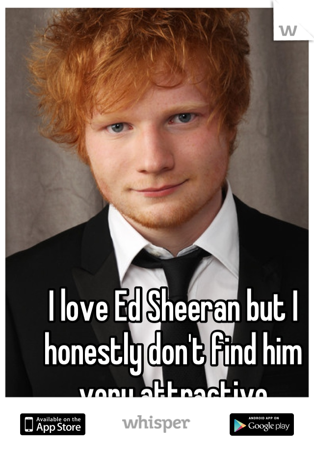 I love Ed Sheeran but I honestly don't find him very attractive
