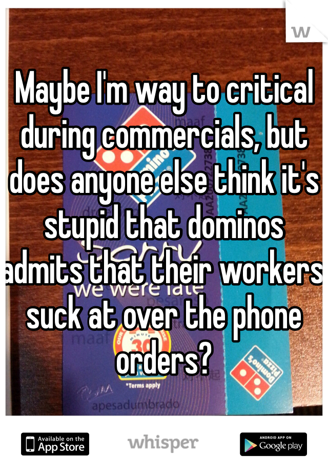 Maybe I'm way to critical during commercials, but does anyone else think it's stupid that dominos admits that their workers suck at over the phone orders?