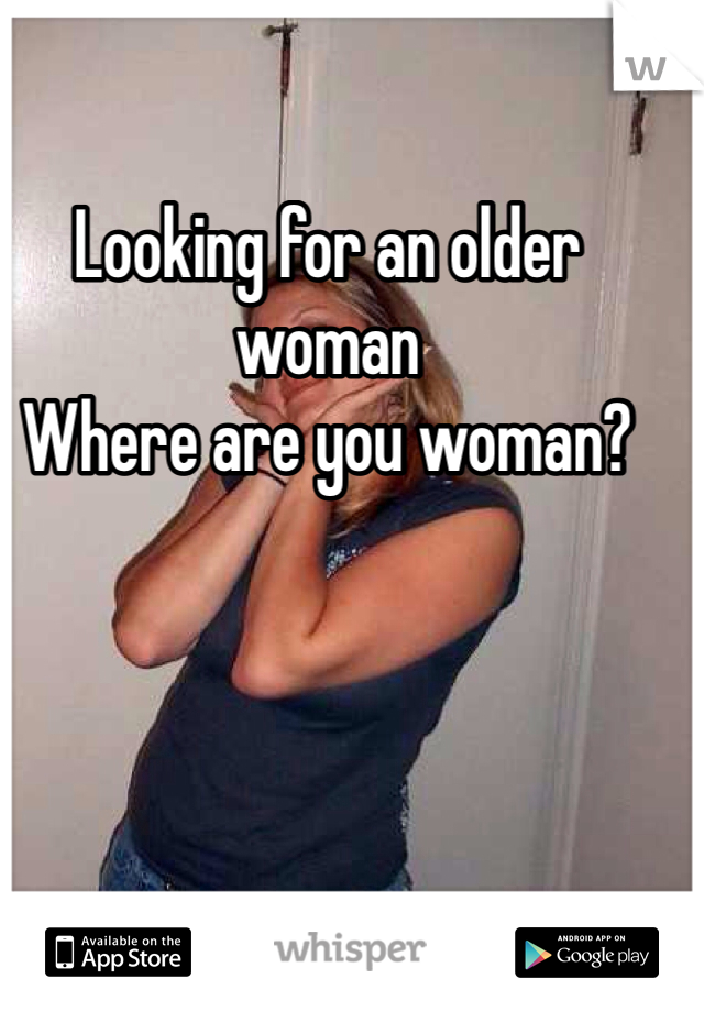 Looking for an older woman Where are you woman?