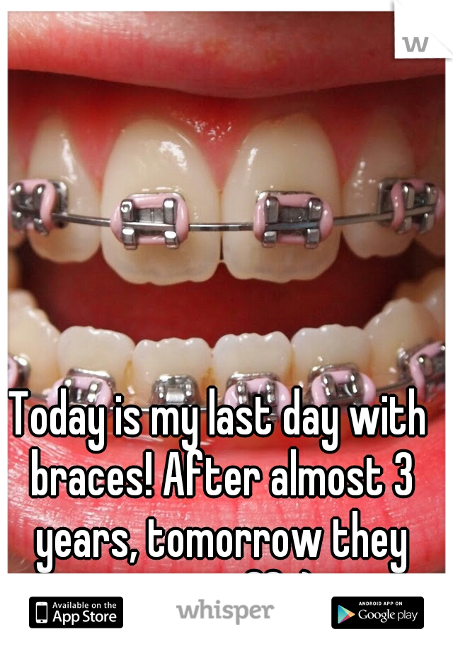 Today is my last day with braces! After almost 3 years, tomorrow they come off :)