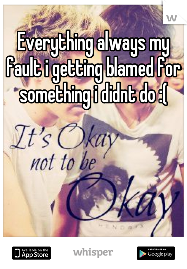Everything always my fault i getting blamed for something i didnt do :(