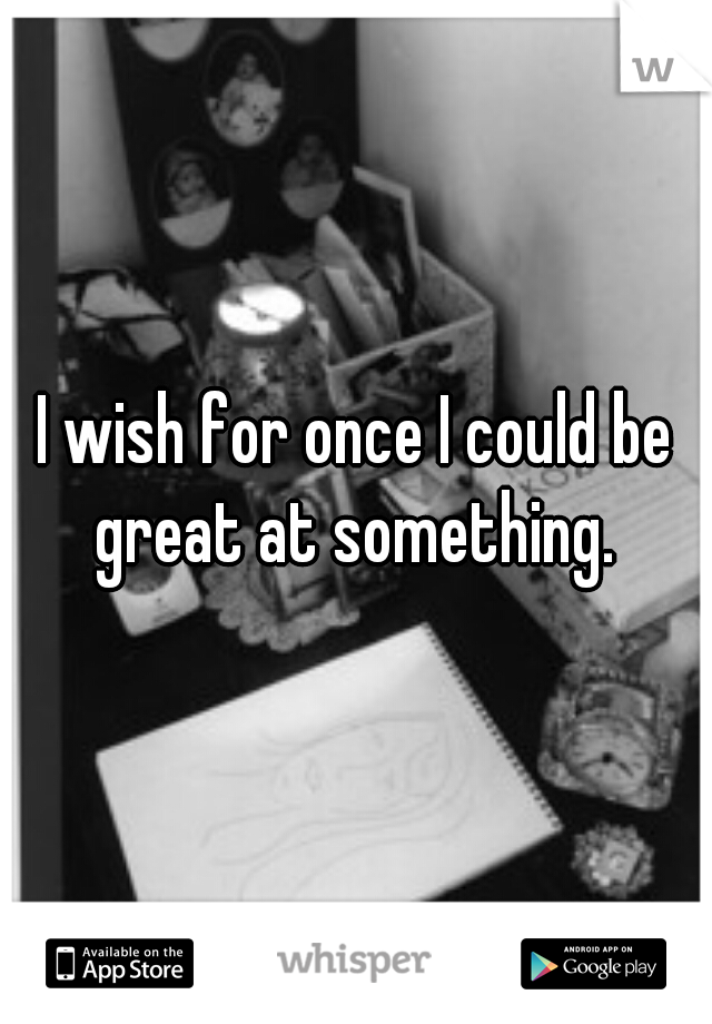 I wish for once I could be great at something.