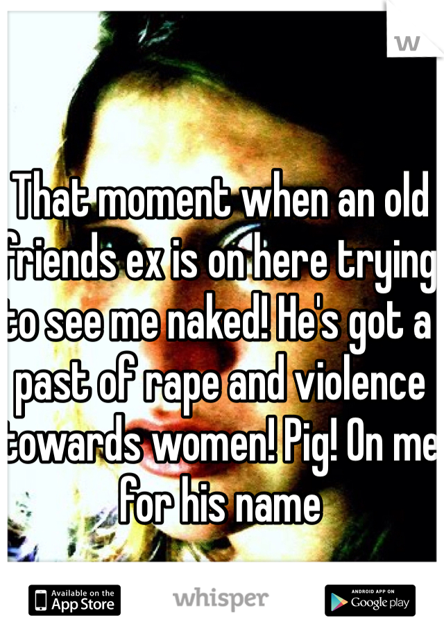 That moment when an old friends ex is on here trying to see me naked! He's got a past of rape and violence towards women! Pig! On me for his name