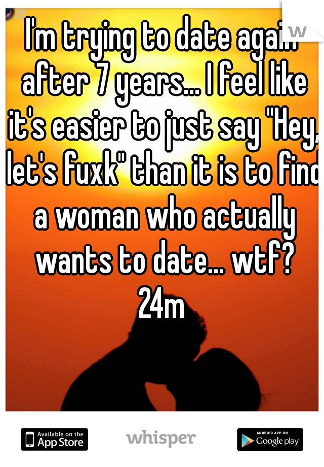 "I'm trying to date again after 7 years... I feel like it's easier to just say ""Hey, let's fuxk"" than it is to find a woman who actually wants to date... wtf? 24m"