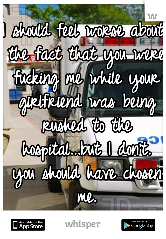 I should feel worse about the fact that you were fucking me while your girlfriend was being rushed to the hospital...but I don't. you should have chosen me.