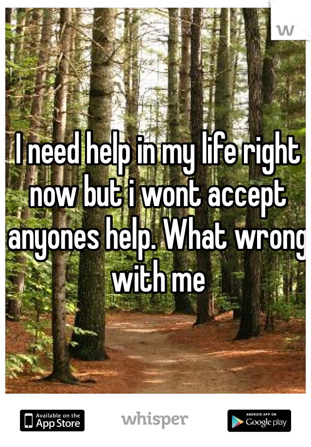 I need help in my life right now but i wont accept anyones help. What wrong with me