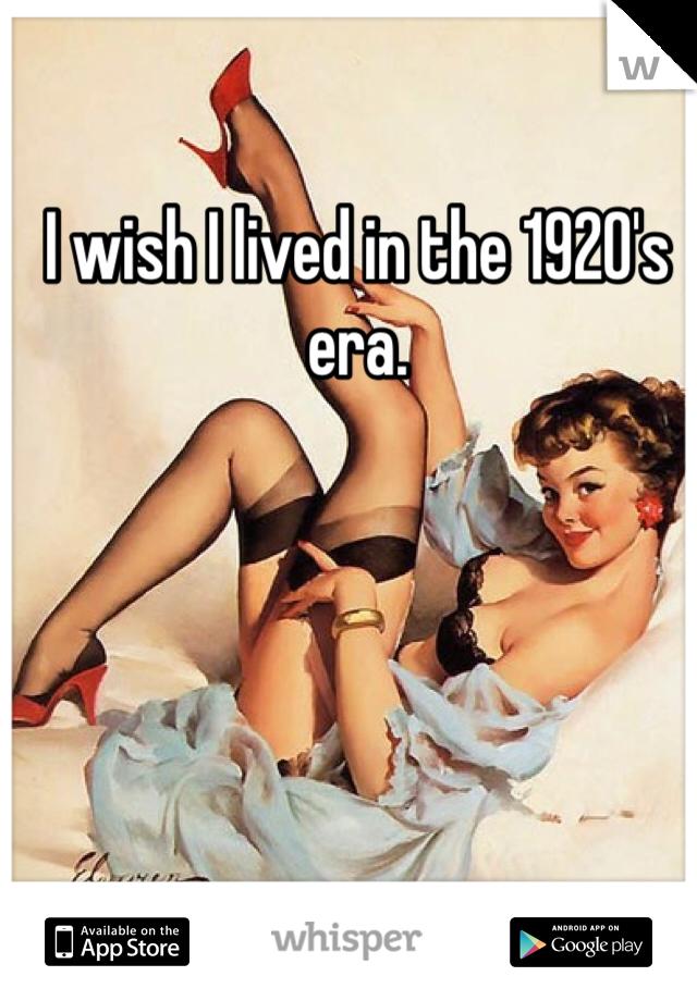 I wish I lived in the 1920's era.
