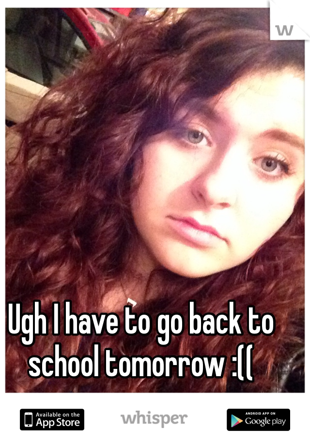 Ugh I have to go back to school tomorrow :((