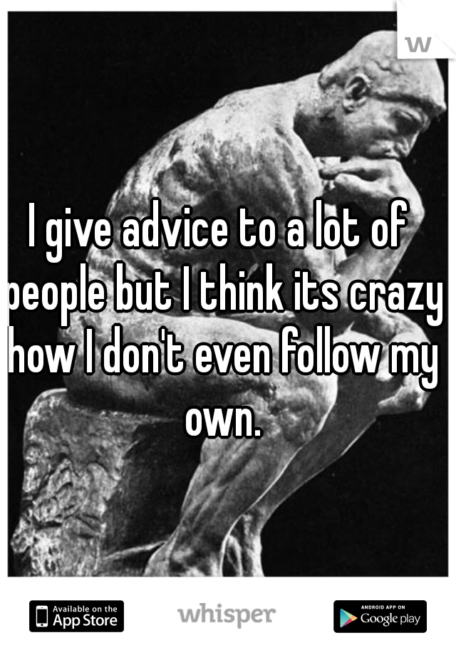 I give advice to a lot of people but I think its crazy how I don't even follow my own.
