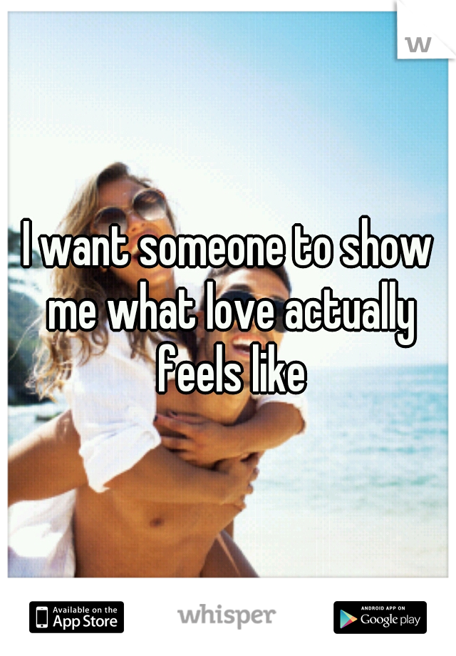I want someone to show me what love actually feels like