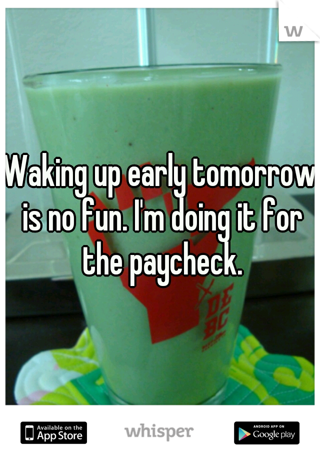 Waking up early tomorrow is no fun. I'm doing it for the paycheck.