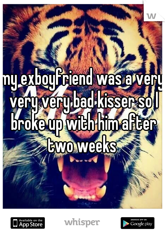 my exboyfriend was a very very very bad kisser so I broke up with him after two weeks