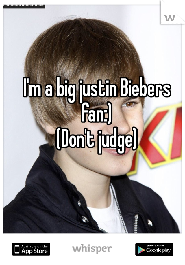 I'm a big justin Biebers fan:) (Don't judge)