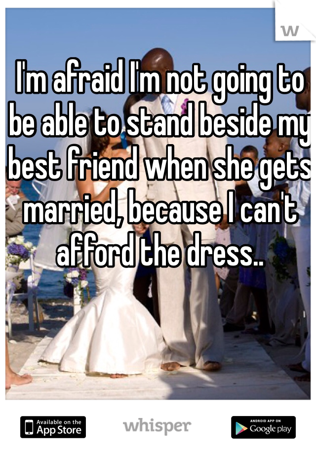 I'm afraid I'm not going to be able to stand beside my best friend when she gets married, because I can't afford the dress..