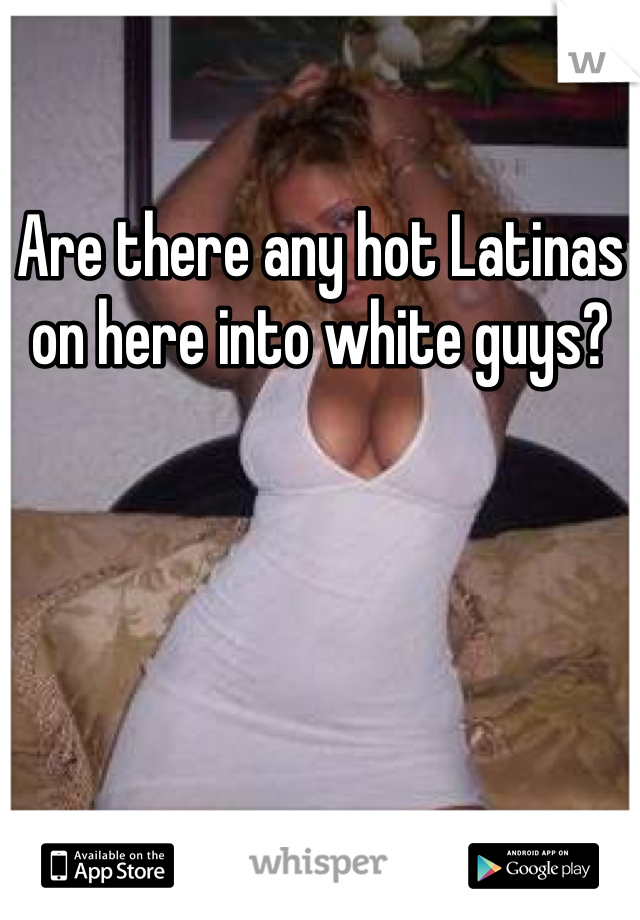 Are there any hot Latinas on here into white guys?