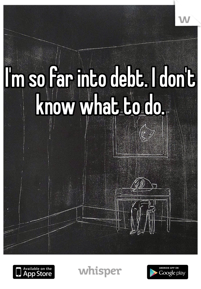 I'm so far into debt. I don't know what to do.