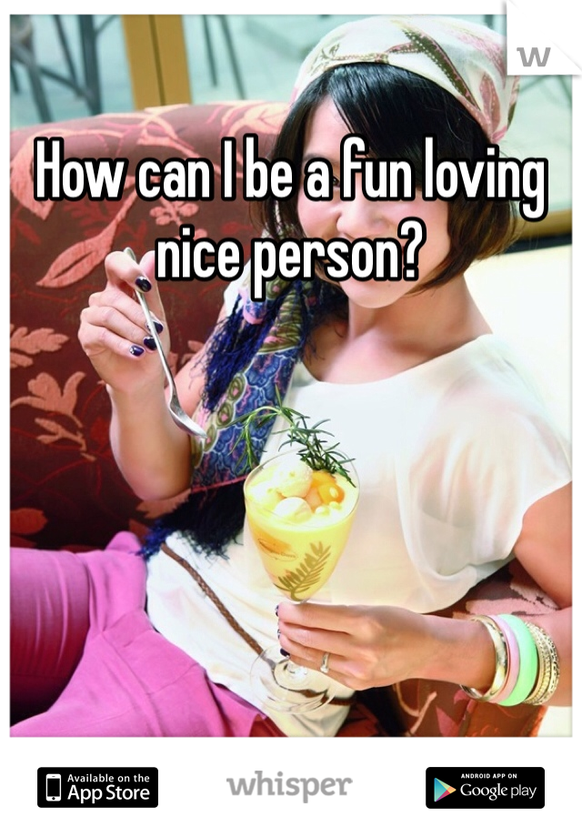 How can I be a fun loving nice person?