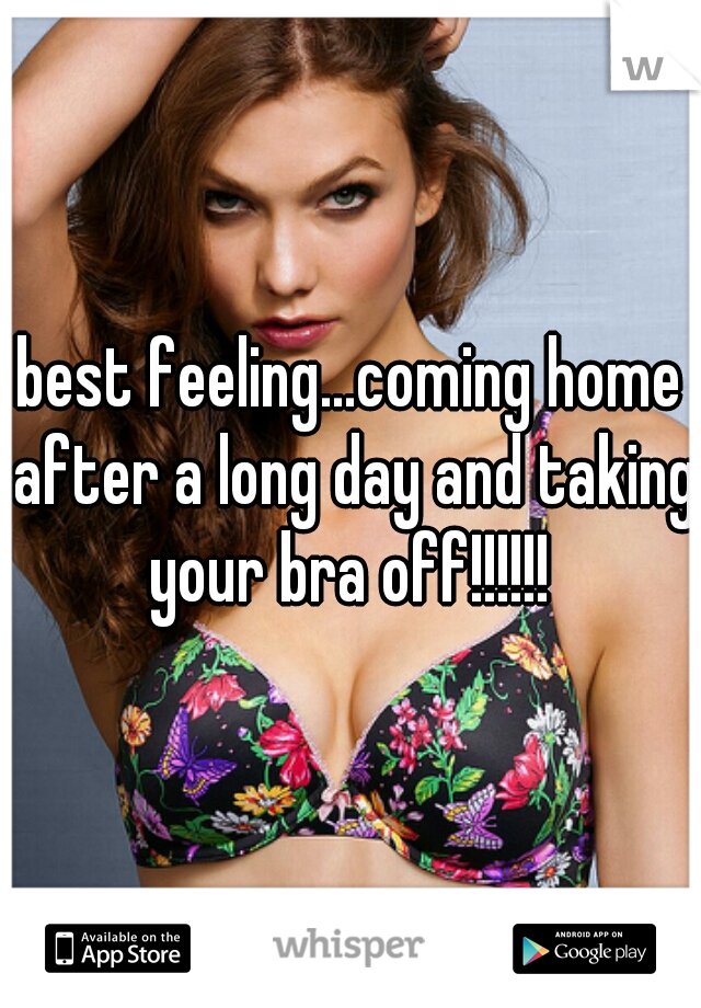 best feeling...coming home after a long day and taking your bra off!!!!!!
