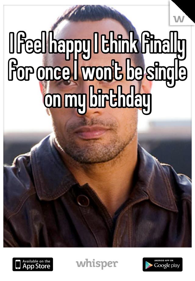 I feel happy I think finally for once I won't be single on my birthday