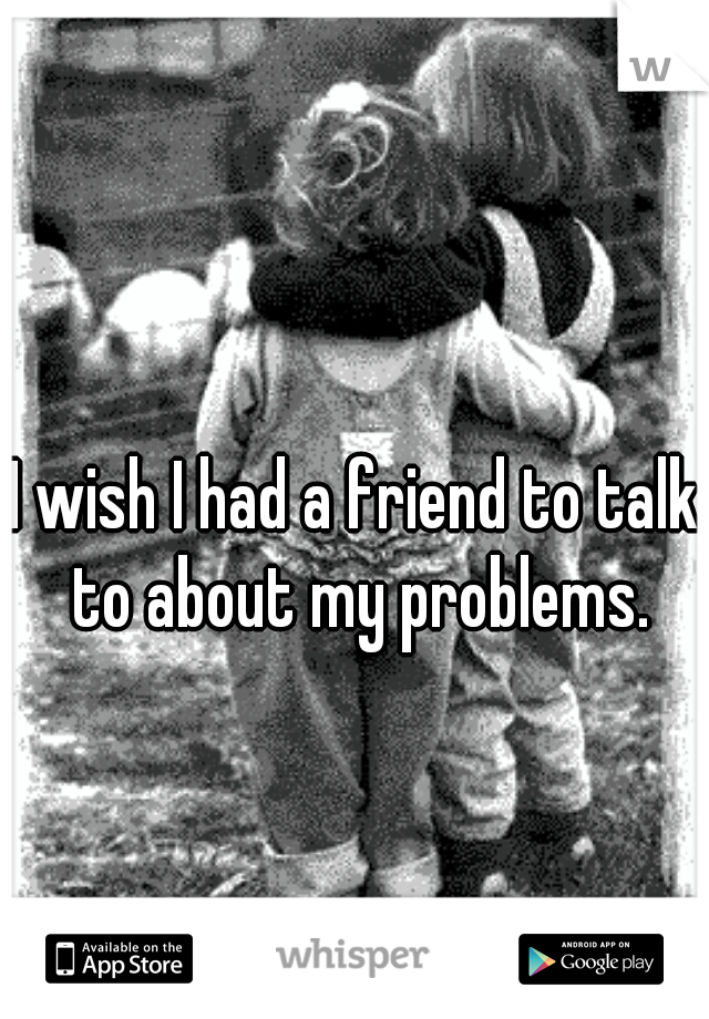 I wish I had a friend to talk to about my problems.