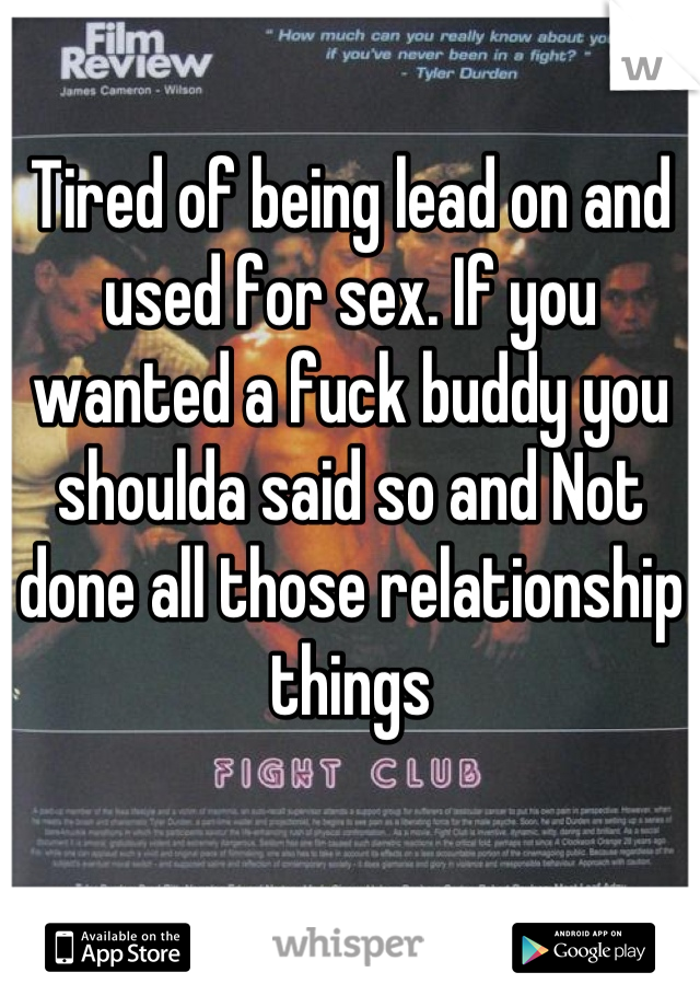 Tired of being lead on and used for sex. If you wanted a fuck buddy you shoulda said so and Not done all those relationship things
