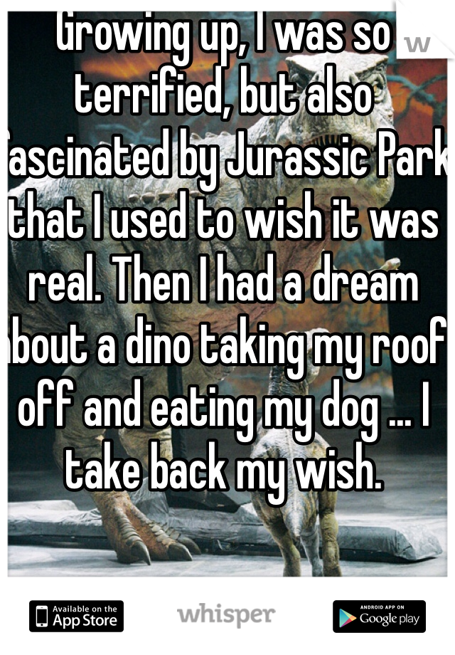 Growing up, I was so terrified, but also fascinated by Jurassic Park that I used to wish it was real. Then I had a dream about a dino taking my roof off and eating my dog ... I take back my wish.