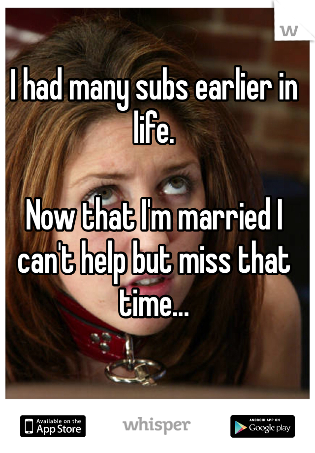 I had many subs earlier in life.  Now that I'm married I can't help but miss that time...