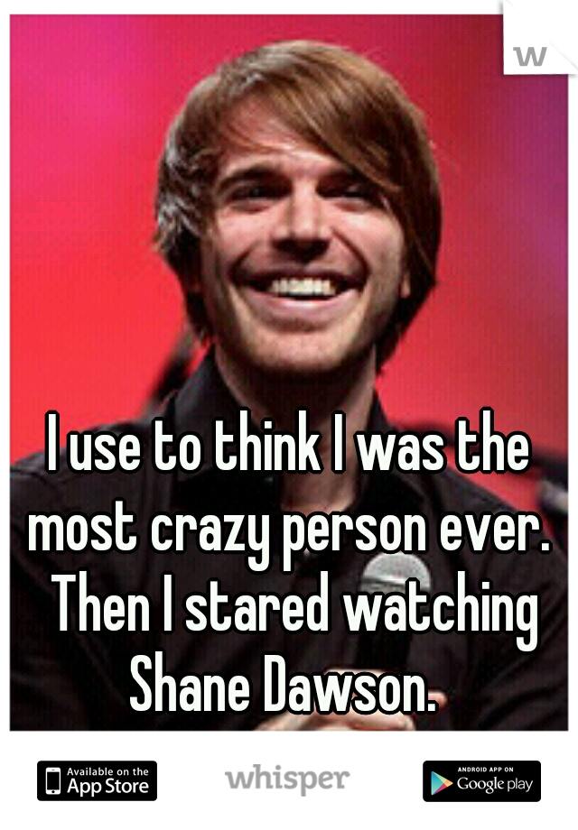 I use to think I was the most crazy person ever.  Then I stared watching Shane Dawson.