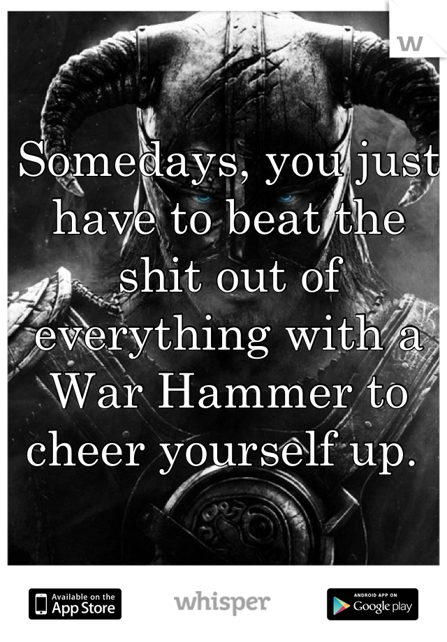 Somedays, you just have to beat the shit out of everything with a War Hammer to cheer yourself up.