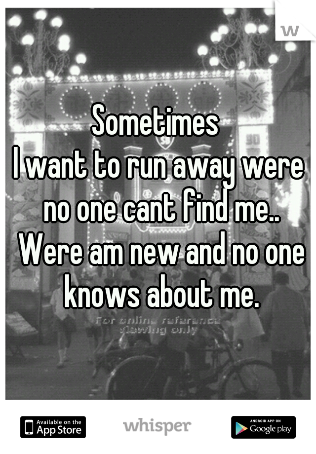 Sometimes  I want to run away were no one cant find me.. Were am new and no one knows about me.