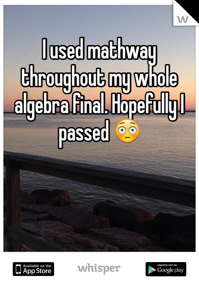 I used mathway throughout my whole algebra final. Hopefully I passed 😳