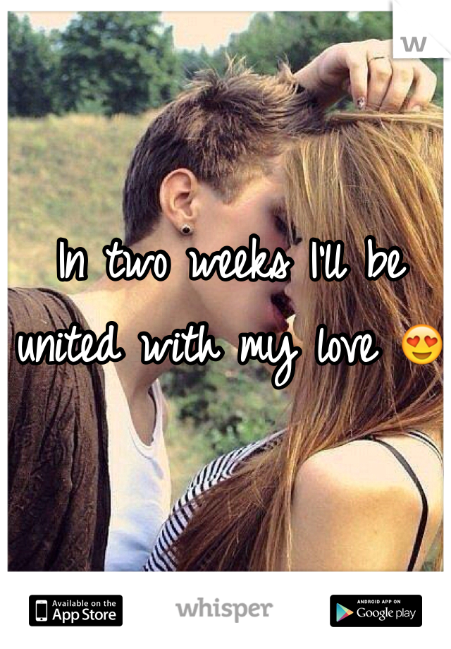 In two weeks I'll be united with my love 😍