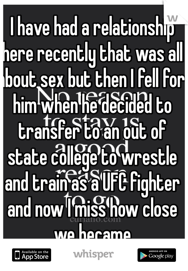 I have had a relationship here recently that was all about sex but then I fell for him when he decided to transfer to an out of state college to wrestle and train as a UFC fighter and now I miss how close we became