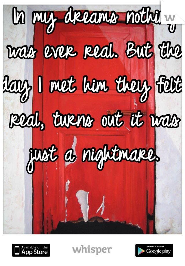 In my dreams nothing was ever real. But the day I met him they felt real, turns out it was just a nightmare.