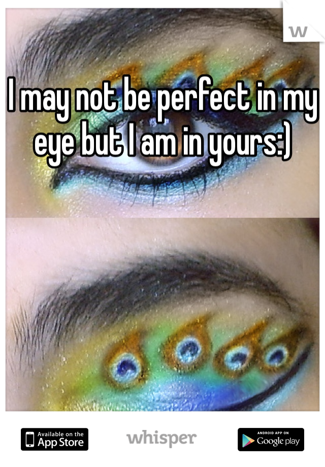 I may not be perfect in my eye but I am in yours:)