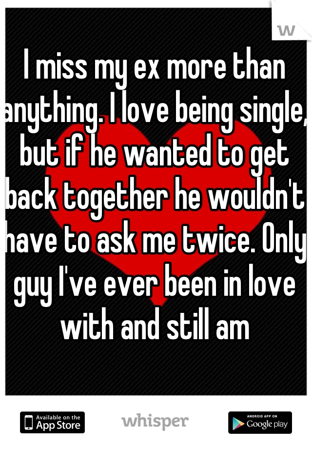 I miss my ex more than anything. I love being single, but if he wanted to get back together he wouldn't have to ask me twice. Only guy I've ever been in love with and still am