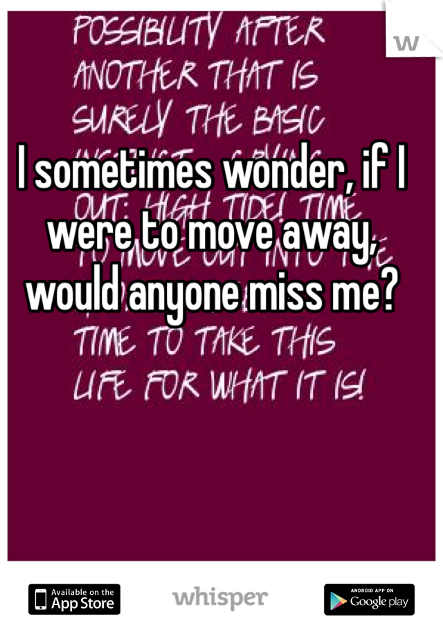 I sometimes wonder, if I were to move away, would anyone miss me?