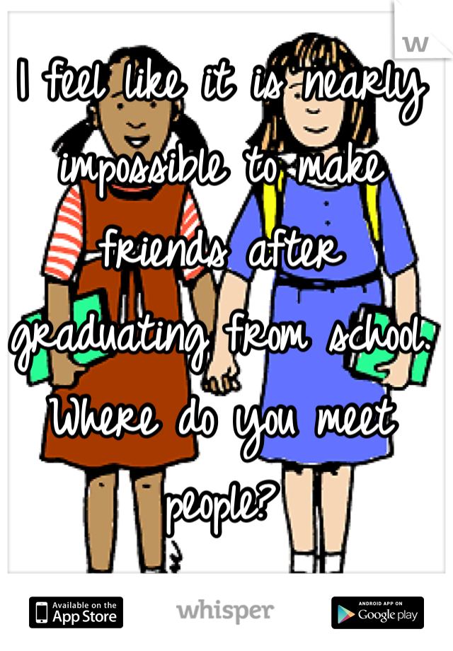 I feel like it is nearly impossible to make friends after graduating from school. Where do you meet people?