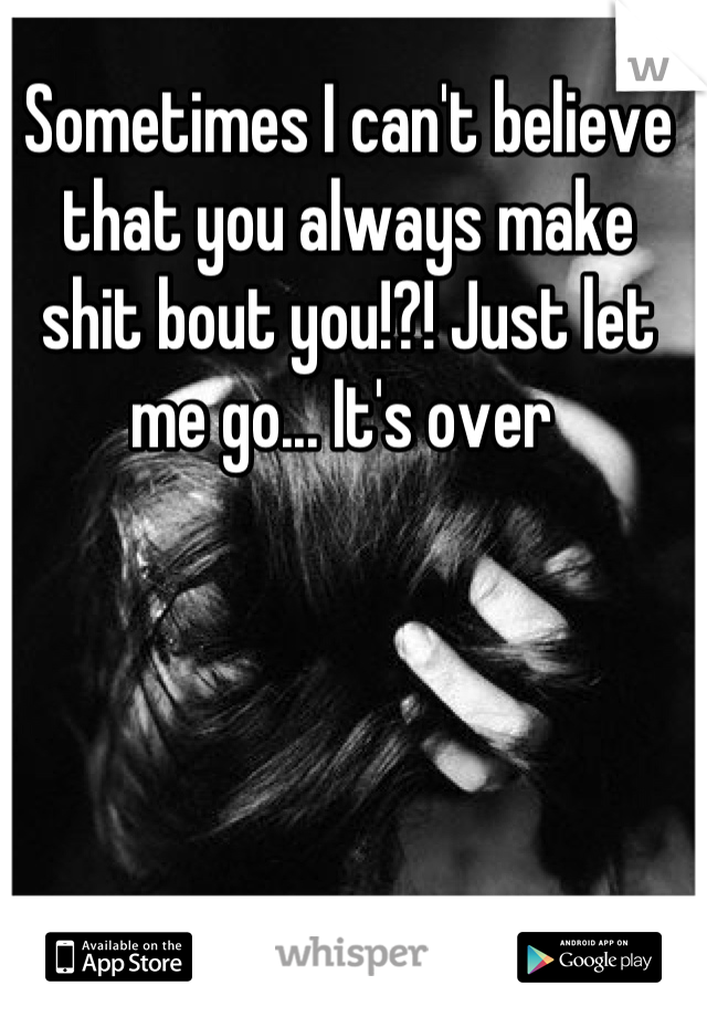 Sometimes I can't believe that you always make shit bout you!?! Just let me go... It's over